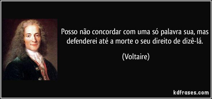 Posso não concordar com uma só palavra sua, mas defenderei até a morte o seu direito de dizê-lá. (Voltaire)