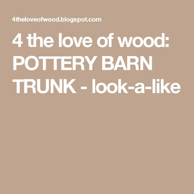 4 the love of wood: POTTERY BARN TRUNK - look-a-like