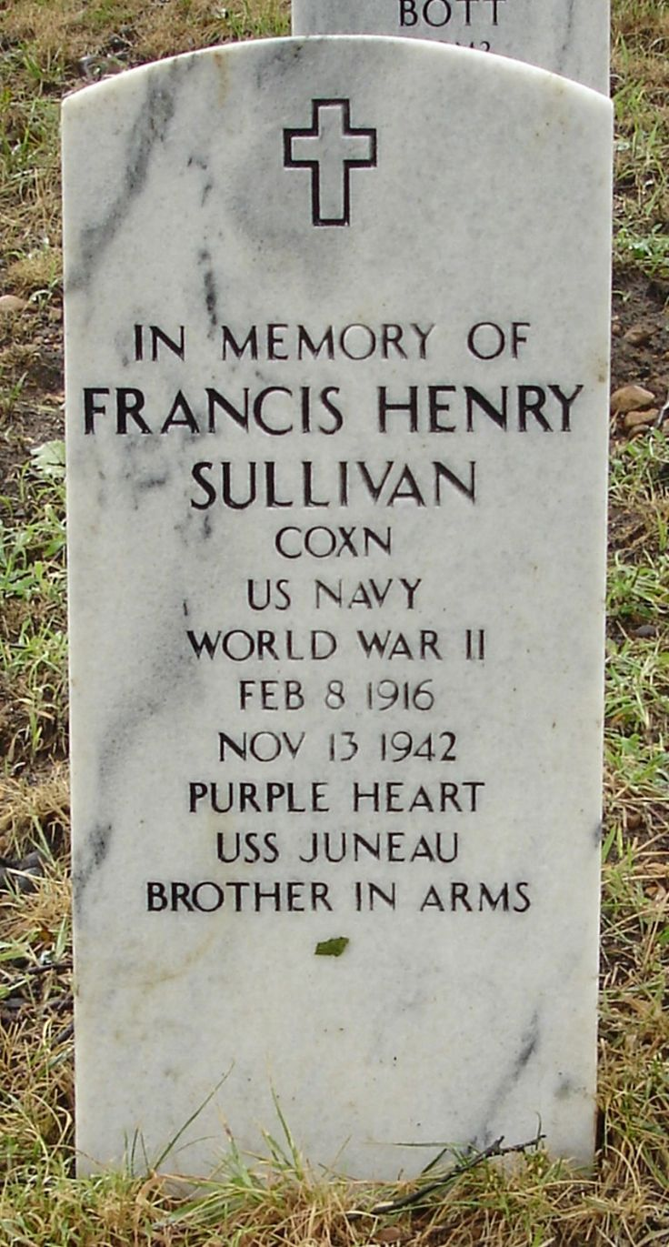 Memorial stones located in Arlington National Cemetery for all 5 of the Sullivan Brothers, who were all lost on 13 November 1942 when the ship they were *all* serving on, USS Juneau, was hit off the Solomon Islands in the Pacific during WWII. Their bodies were never recovered. ** FRANCIS HENRY SULLIVAN - COXN- 8 Feb 1915- 13 November 1942 - Purple Heart - Brothers in Arms **