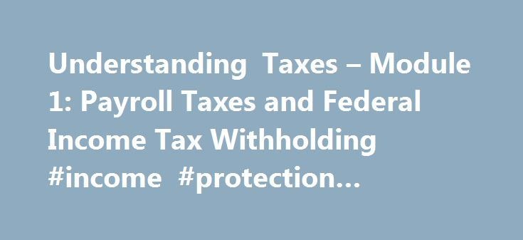 Understanding Taxes – Module 1: Payroll Taxes and Federal Income Tax Withholding #income #protection #australia http://income.nef2.com/understanding-taxes-module-1-payroll-taxes-and-federal-income-tax-withholding-income-protection-australia/  #federal income tax form # Module 1: Payroll Taxes and Federal Income Tax Withholding To help students understand the withholding of payroll and income taxes from pay. Students will be able to identify the types and uses of payroll taxes. explain how…