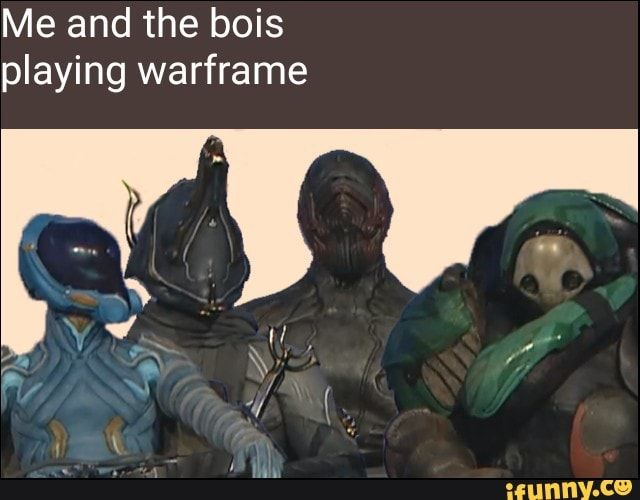 Me And The Bois Playing Warframe Ifunny