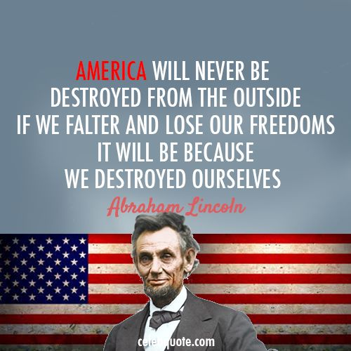 Abraham Lincoln Quote (About USA freedom enemies destroyed ourselves America). How prophetic.