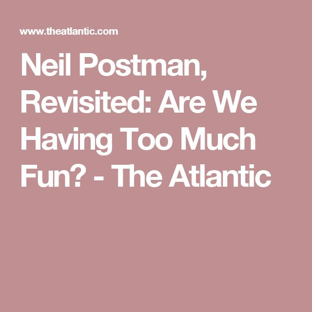 Neil Postman, Revisited: Are We Having Too Much Fun?  - The Atlantic