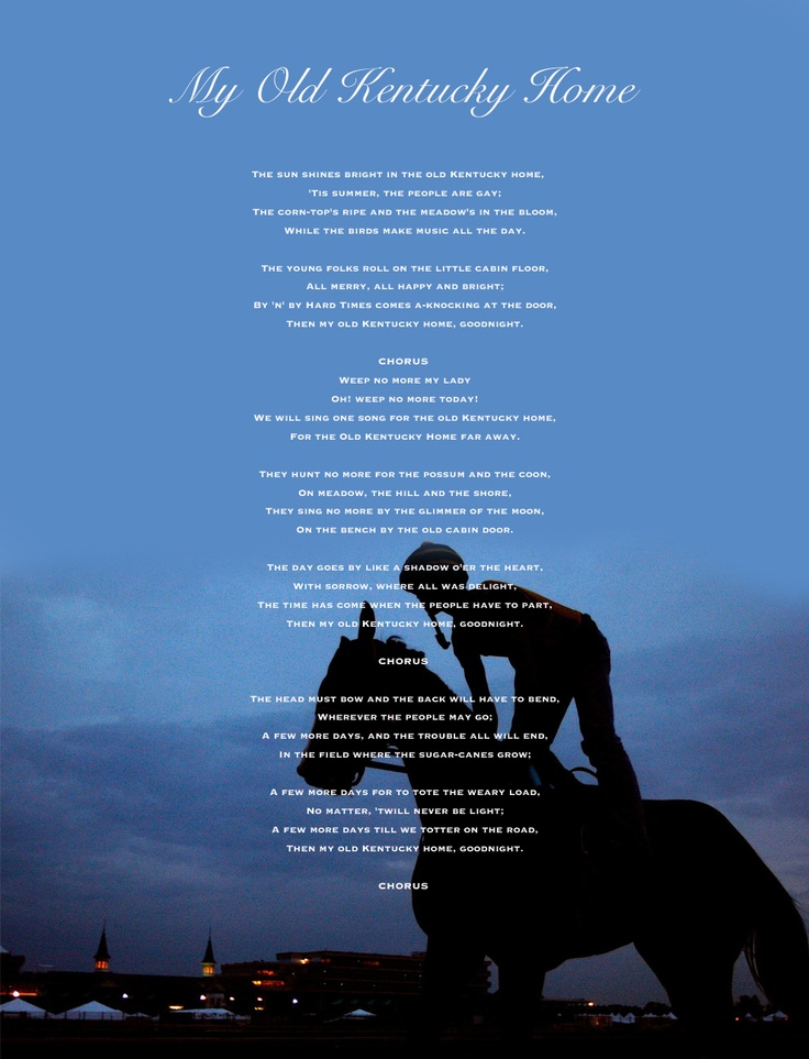 My Old Kentucky Home Lyrics  --Love this song. :) I totally get misty eyed singing it every single Kentucky Derby.