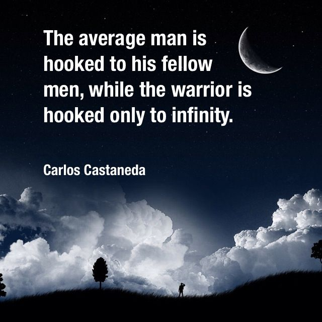 The average man is hooked to his fellow men, while the warrior is hooked only to infinity. Carlos Castaneda