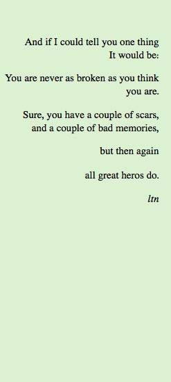 """""""E se eu pudesse te dizer uma coisa, seria: você nunca está tão ruim quanto você pensa que está. Claro, você tem um par de cicatrizes, e um par de más recordações, mas, novamente todos os grandes heróis têm"""""""
