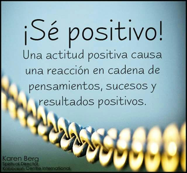 Se positive!  Una actitud positive causa una reaccion en cadena de pensamientos, sucesos y resultados positivos. Be positive!  A positive attitude causes a chain reaction of thoughts, events and positive results