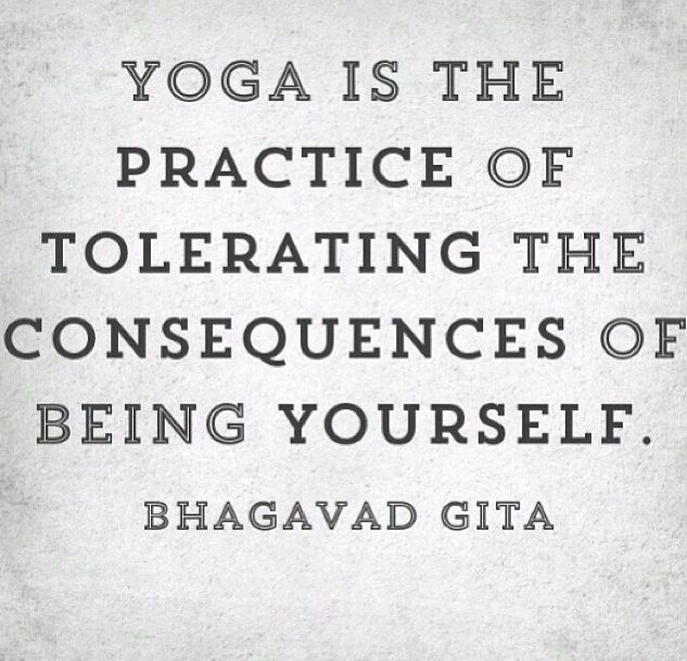 Yoga Is The Practice Of Tolerating The Consequences Of