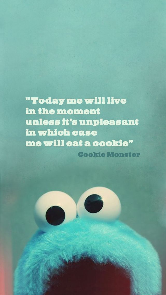 """Today me will live in the moment unless it's unpleasant in which case me will eat a cookie."""