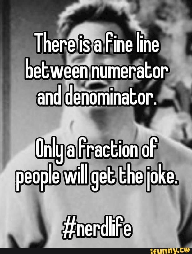 bitch nah I learned that when I was eight, id be worried of you didnt know what a numerator or denominator is.