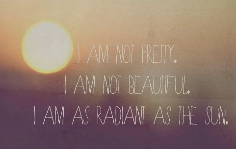 i am not pretty, i am not beautiful, i am as radiant as
