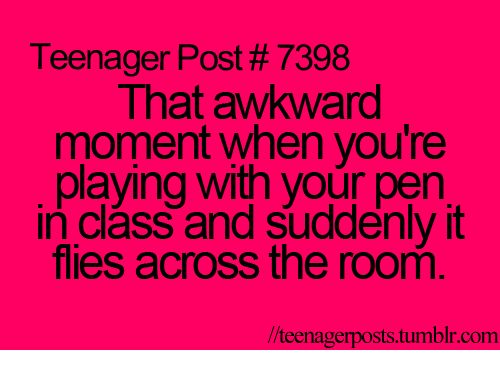 Funny, Tumblr, and Awkward: Teenager Post 7398  That awkward  moment when you're  playing with your pen  in class and suddenly it  flies across the room  llteenagerposts tumblr com