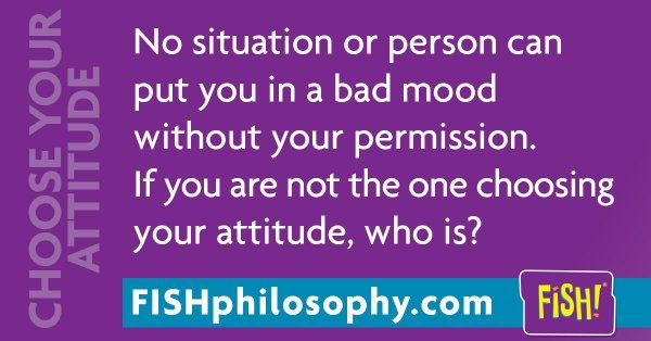 You can absolutely control your state of mind. Be the boss of you. #ChooseYourAttitude #FISHPhilosophy via (@fishphilosophy) | Twitter fish philosophy #Propellergirl