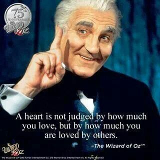 A heart is not judged by how much you love,  but by how much you are loved by others.    (Wizard of Oz Quote)