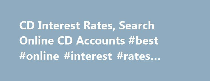 CD Interest Rates, Search Online CD Accounts #best #online #interest #rates #savings http://puerto-rico.remmont.com/cd-interest-rates-search-online-cd-accounts-best-online-interest-rates-savings/  # CD/Money Market Accounts Certificate of Deposits, more commonly known as CDs, are a great way to earn higher interest on money that people don't need access to. CDs are often for a certain term such as 3 Months, 6 Months or longer. Typically the longer the period, the higher the interest rate…
