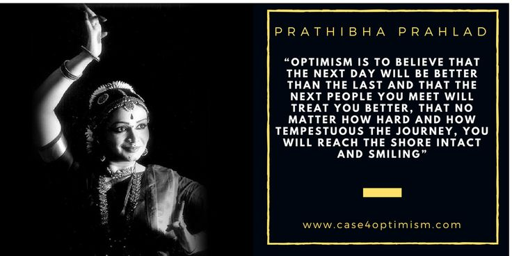 """""""Optimism is to believe that the next day will be better than the last and that the next people you meet will treat you better, that no matter how hard and how tempestuous the journey, you will reach the shore intact and smiling."""" Prathibha Prahlad, Founder of the Delhi International Arts Festival and Bharata Natyam dancer"""