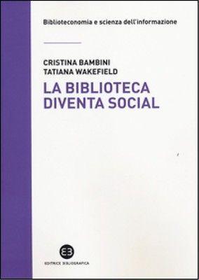 La *biblioteca diventa social / Cristina Bambini, Tatiana Wakefield. - Milano : Bibliografica, 2014. - 119 p. : ill. ; 21 cm.