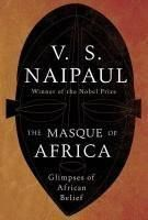 The Masque of Africa: Glimpses of African Belief [Aug 31, 2010] Naipaul, V. S.]