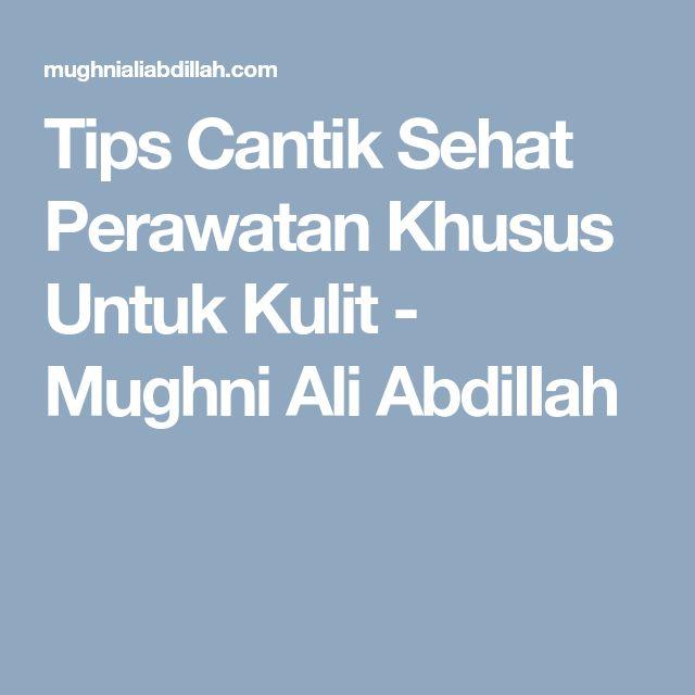 Tips Cantik Sehat Perawatan Khusus Untuk Kulit - Mughni Ali Abdillah