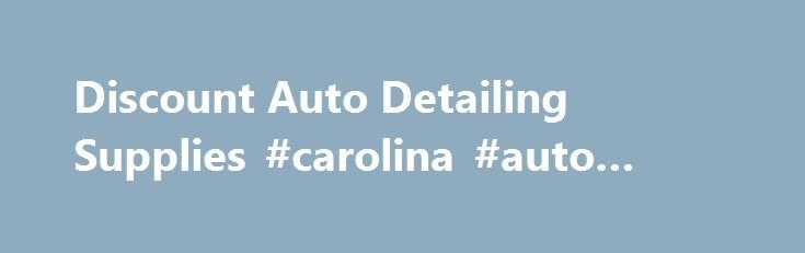 Discount Auto Detailing Supplies #carolina #auto #parts http://spain.remmont.com/discount-auto-detailing-supplies-carolina-auto-parts/  #auto detailing supplies # *** Weekly Specials *** *** Newest Items *** *** Special Case Prices *** *** SUPER Closeout Specials *** Aerosol Products Air Freshener Air Guns and Water Nozzles Applicator Pads Blades, Scrapers & Hand Tools Floor Mats, Covers & Accessories Gloves, Aprons & Safety Items Headlight Restoration Magna Shine Body Prep Meguiar's Mirror…