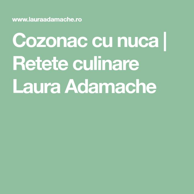 Cozonac cu nuca | Retete culinare Laura Adamache