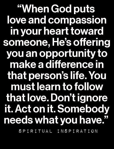 """When God puts love and compassion in your heart toward someone, He's offering you an opportunity to make a difference in that person's life."""