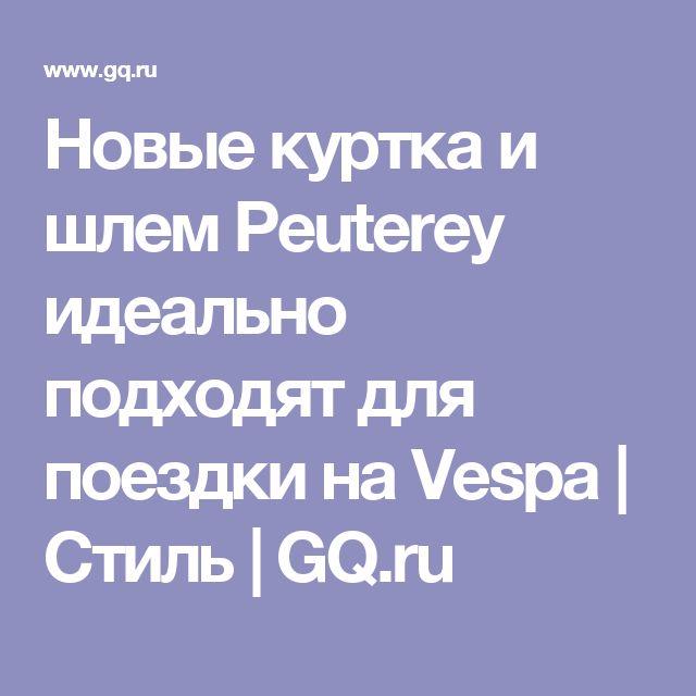 Новые куртка и шлем Peuterey идеально подходят для поездки на Vespa | Стиль | GQ.ru