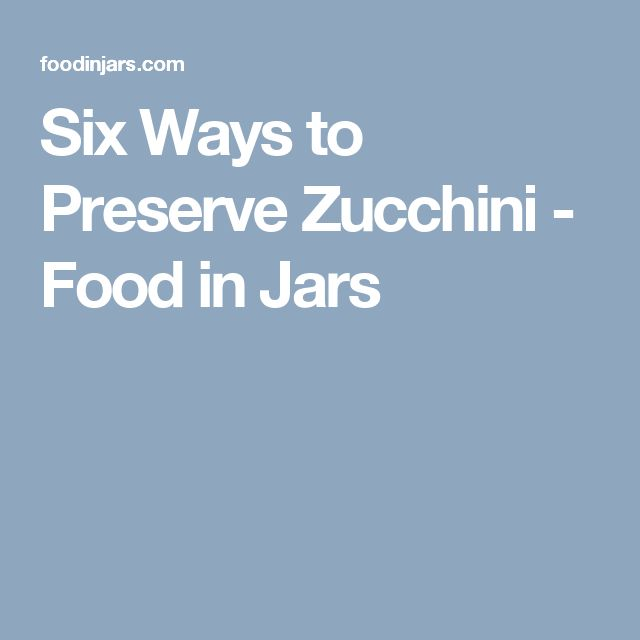 Six Ways to Preserve Zucchini - Food in Jars