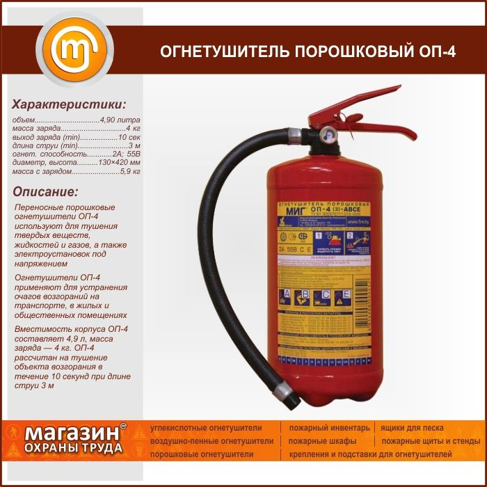 Огнетушитель порошковый ОП-4. Portable powder fire extinguisher OP-4 is used for extinguishing solid substances, liquids and gases and energized electrical installations Fire extinguishers OP-4 is used to eliminate fires in transport, residential and public buildings Capacity of shell OP-4 is 4.9 liters, weight of a charge — 4 kg. OP 4 is designed to extinguish the ignition object for 10 seconds at a jet length of 3 m