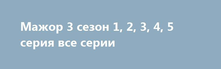 Мажор 3 сезон 1, 2, 3, 4, 5 серия все серии http://kinofak.net/publ/drama/mazhor_3_sezon_1_2_3_4_5_serija_vse_serii_hd_36/5-1-0-6321  Продолжение долгожданного детективный сериал про молодого и богатенького парня, который работает полицейским. Он попал туда, когда еще его отец был жив. Отец хотел его этим и наказать, и проучить. И у него получилось, ведь парнишка изменился начал относиться к окружающим по-иному. Раньше ему было не интересно что твориться у других, а теперь он знает, что…