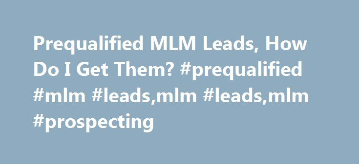 Prequalified MLM Leads, How Do I Get Them? #prequalified #mlm #leads,mlm #leads,mlm #prospecting http://el-paso.remmont.com/prequalified-mlm-leads-how-do-i-get-them-prequalified-mlm-leadsmlm-leadsmlm-prospecting/  # It's finally your turn to find out how to get prequalified MLM leads . Up until now I have pointed out common ineffective prospecting practices taught and used by many network marketers today. By now you should have hopefully stopped using these methods to build your business…