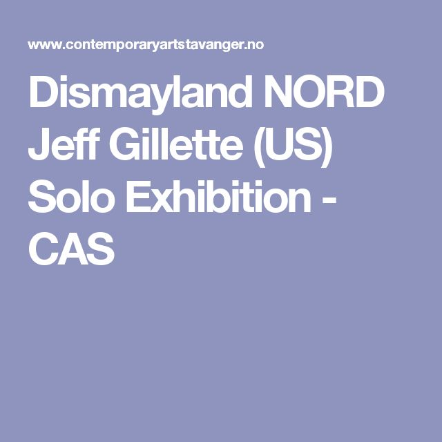 Dismayland NORD Jeff Gillette (US) Solo Exhibition - CAS