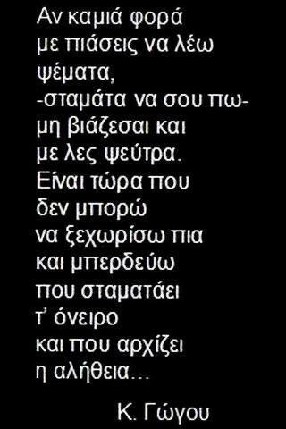 Κατερίνα Γώγου - Αν καμιά φορά με πιάσεις να λέω ψέματα, -σταμάτα να σου πω- μη βιάζεσαι & με λες ψεύτρα. Είναι τώρα που δεν μπορώ να ξεχωρίσω πια & μπερδεύω που σταματάει τ' όνειρο & που αρχίζει η αλήθεια