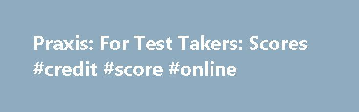 Praxis: For Test Takers: Scores #credit #score #online http://credit.remmont.com/praxis-for-test-takers-scores-credit-score-online/  #free score online # Praxis ® Scores Overview Viewing Your Unofficial Scores at the Test Center Some, but not all, Read More...The post Praxis: For Test Takers: Scores #credit #score #online appeared first on Credit.