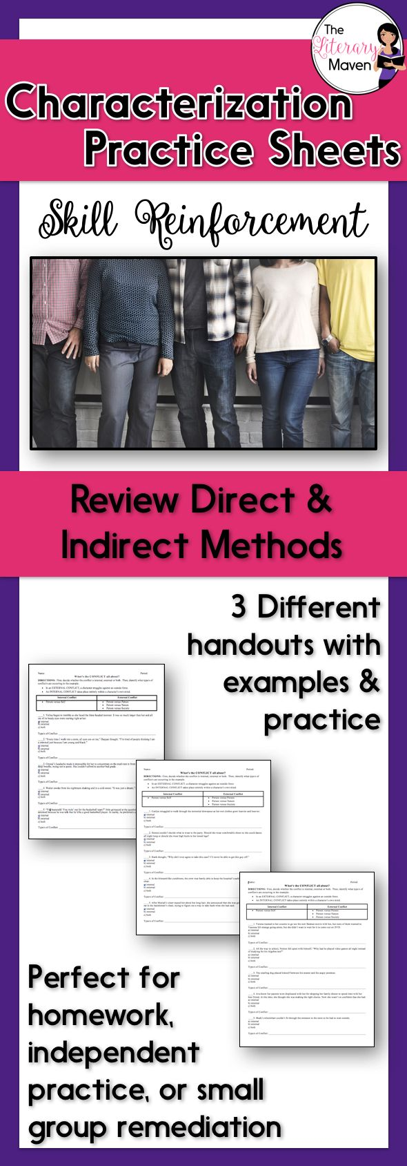 These three handouts allow students to practice identifying character traits and categorizing the type of characterization: direct characterization or indirection characterization through speech, thoughts and feelings, effects on other characters, actions, or looks. Each handout lists the different methods of characterization, and provides an example and seven additional practice scenarios. These handouts could be used for homework, in-class independent practice, or small group remediation.