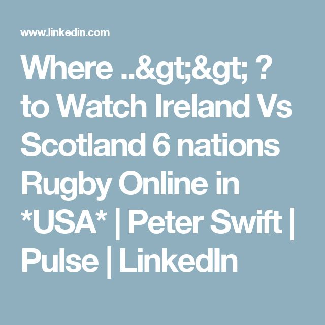 Where ..>> ? to Watch Ireland Vs Scotland 6 nations Rugby Online in *USA* | Peter Swift | Pulse | LinkedIn