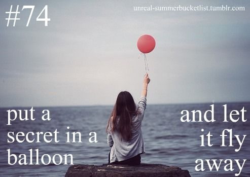 put a secret in a balloon and let it fly away. Good