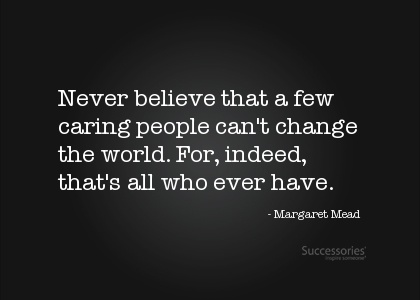 """""""Never believe that a few caring people can't change the world. For, indeed, that's all who ever have."""" - Margaret Mead"""