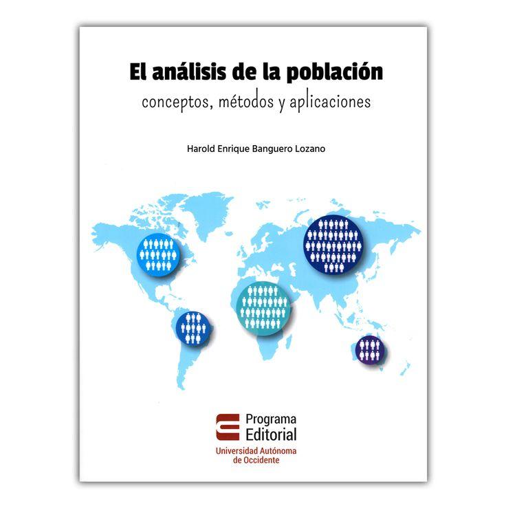 El análisis de la población: conceptos, métodos y aplicaciones – Harold Enrique Banguero Lozano – Universidad Autónoma de Occidente www.librosyeditores.com Editores y distribuidores.