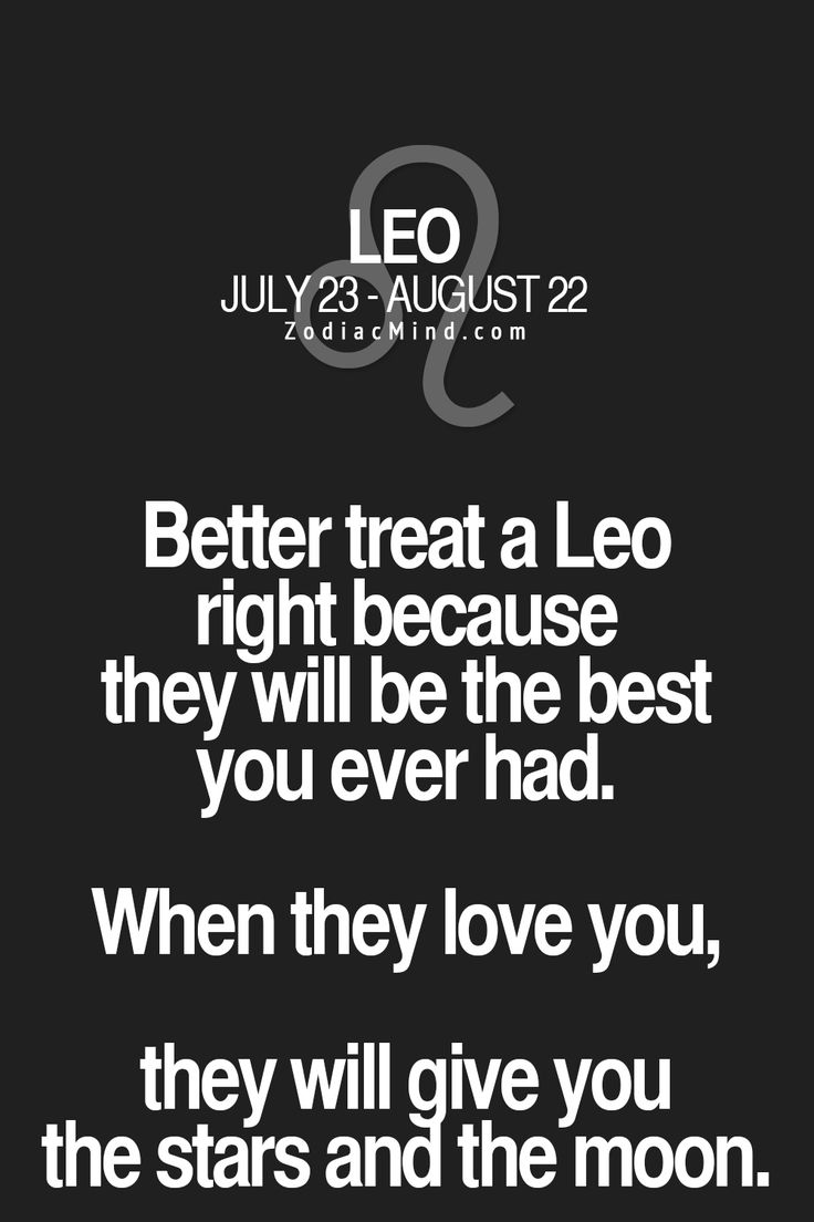 Better treat a Leo right because they will be the BEST YOU EVER HAD! When they love you, they will give you the stars and the moon.