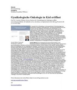 Gynäkologische Onkologie in Kiel eröffnet PDF  Prof. Dr. Jacobus Pfisterer hat ein Zentrum für Gynäkologische Onkologie im Ärztehaus im Sophienhof in der Herzog-Friedrich-Str. 21 in 24103 Kiel eröffnet. Jacobus Pfisterer ist Spezialist für die Behandlung von frauenspezifischen Krebserkrankungen wie Eierstockkrebs, Brustkrebs, Gebärmutterkörper- und Gebärmutterhalskrebs bietet dort mit seinem Team die Diagnostik und Therapie dieser Erkrankungen an.