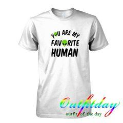 You Are My Favorite Human tshirt