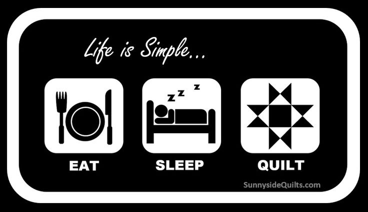 Life is Simple...Eat Sleep Quilt with Sunnyside Quilts. LIKE us on FaceBook: facebook.com/SunnysideQuilts or Visit our Store: http://stores.ebay.com/SunnysideQuilts