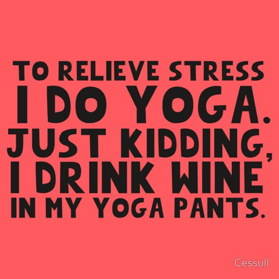 To relieve stress I do yoga. Just kidding, I drink wine in my yoga pants. by Cessull