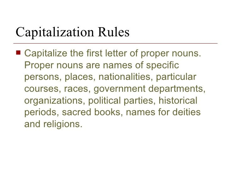 Capitalization Rules Capitalize the first letter of proper nouns. Proper nouns are names of specific persons, places, nationalities, particular courses, races, government departments, organizations, political parties, historical periods, sacred books, names for deities and religions.