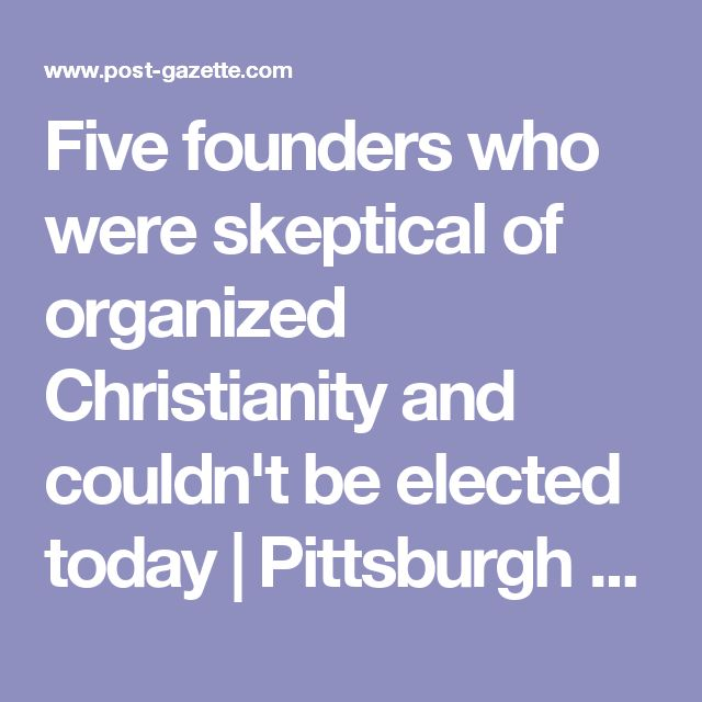 Five founders who were skeptical of organized Christianity and couldn't be elected today   Pittsburgh Post-Gazette