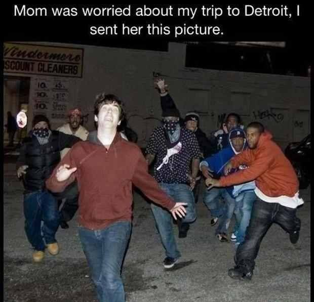 Haha! I went up to michigan to visit my aunt once and she wouldn't let us go up to Detroit for this reason...