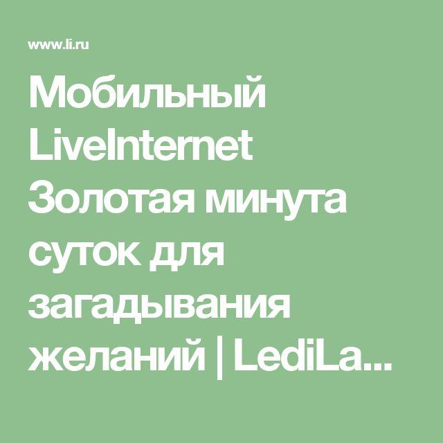"""Мобильный LiveInternet Золотая минута суток для загадывания желаний   LediLana - Дневник LediLana """" О самом интересном и познавательном""""  """