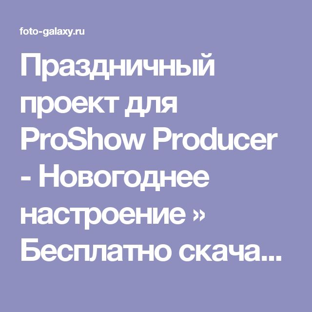 Праздничный проект для ProShow Producer - Новогоднее настроение » Бесплатно скачать рамки для фотографий,клипарт,шрифты,шаблоны для Photoshop,костюмы,рамки для фотошопа,обои,фоторамки,DVD обложки,футажи,свадебные футажи,детские футажи,школьные футажи,видеоредакторы,видеоуроки,скрап-наборы