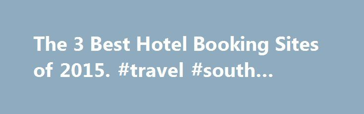 The 3 Best Hotel Booking Sites of 2015. #travel #south #america http://travel.remmont.com/the-3-best-hotel-booking-sites-of-2015-travel-south-america/  #travel hotel deals # The 3 Best Hotel Booking Sites Latest Update November 11, 2015 Hotwire helps their customers save a considerable amount on their hotel reservations by keeping the name of the travel site you're booking with a secret until after you've purchased a room. Doing this enables Hotwire's travel partners to get rid […]The post…